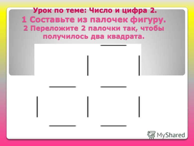 Урок по теме: Число и цифра 2. 1 Составьте из палочек фигуру. 2 Переложите 2 палочки так, чтобы получилось два квадрата. Урок по теме: Число и цифра 2. 1 Составьте из палочек фигуру. 2 Переложите 2 палочки так, чтобы получилось два квадрата.