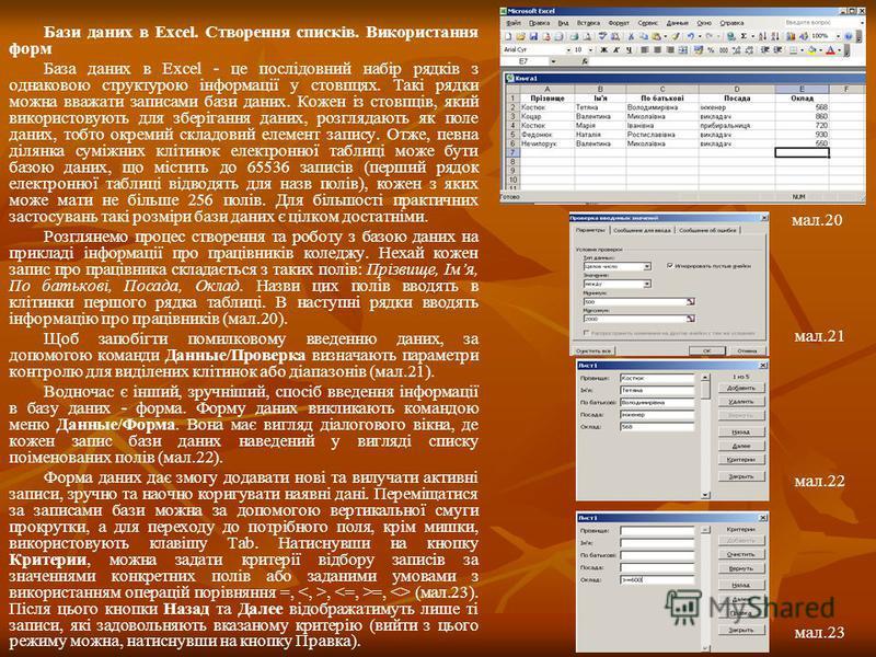 Бази даних в Excel. Створення списків. Використання форм База даних в Excel - це послідовний набір рядків з однаковою структурою інформації у стовпцях. Такі рядки можна вважати записами бази даних. Кожен із стовпців, який використовують для зберіганн
