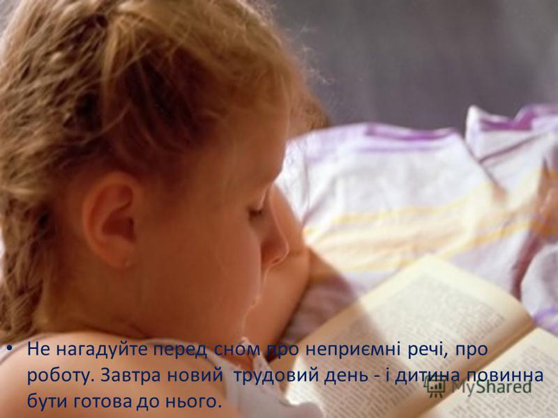 Не нагадуйте перед сном про неприємні речі, про роботу. Завтра новий трудовий день - і дитина повинна бути готова до нього.