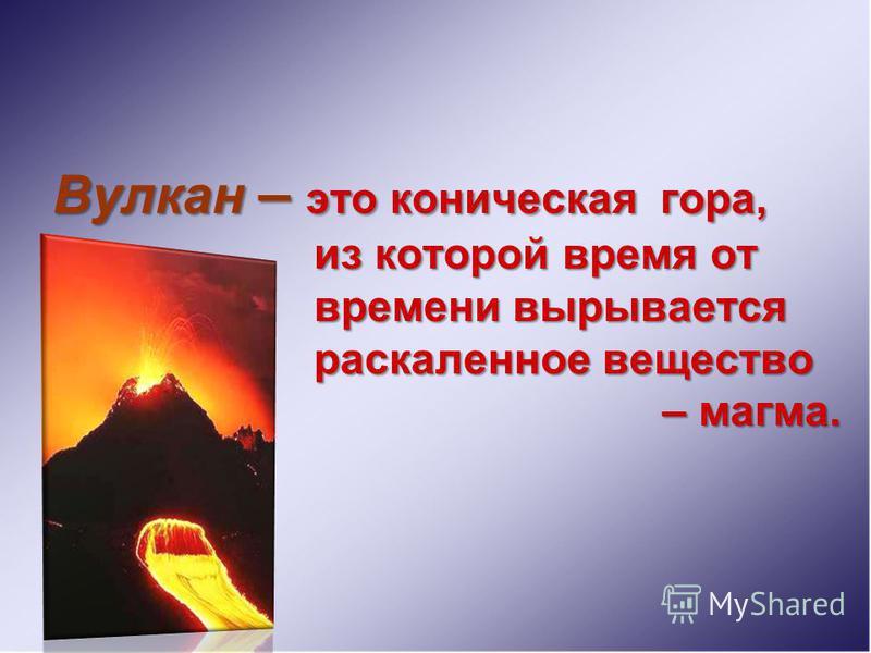 Вулкан – э ээ это коническая гора, из которой время от времени вырывается раскаленное вещество – магма.