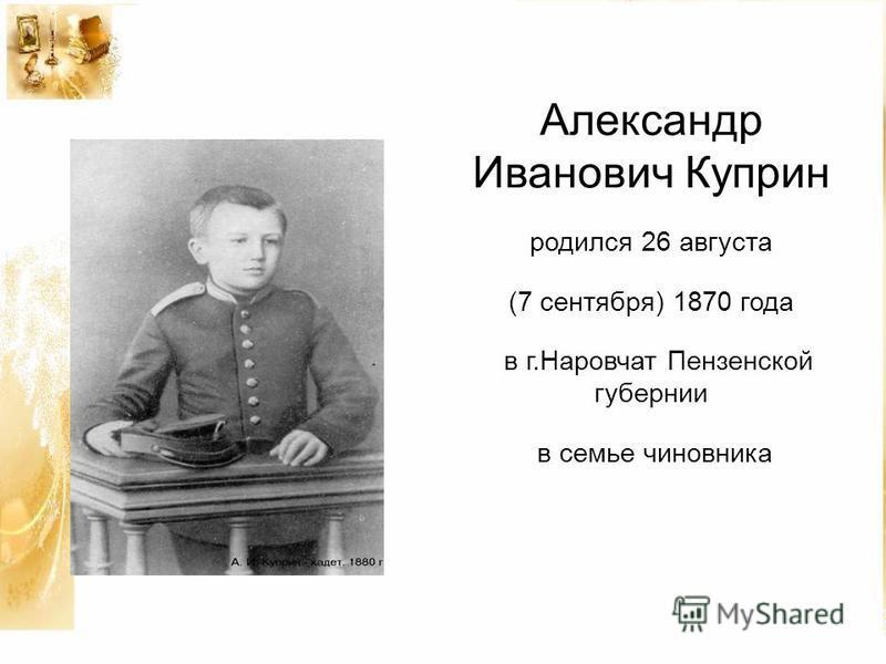 Александр Иванович Куприн родился 26 августа (7 сентября) 1870 года в г.Наровчат Пензенской губернии в семье чиновника