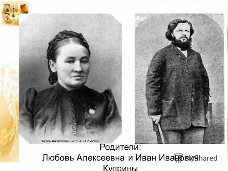 Родители: Любовь Алексеевна и Иван Иванович Куприны