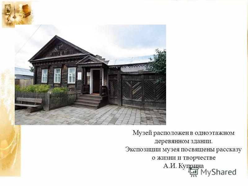 Музей расположен в одноэтажном деревянном здании. Экспозиции музея посвящены рассказу о жизни и творчестве А.И. Куприна