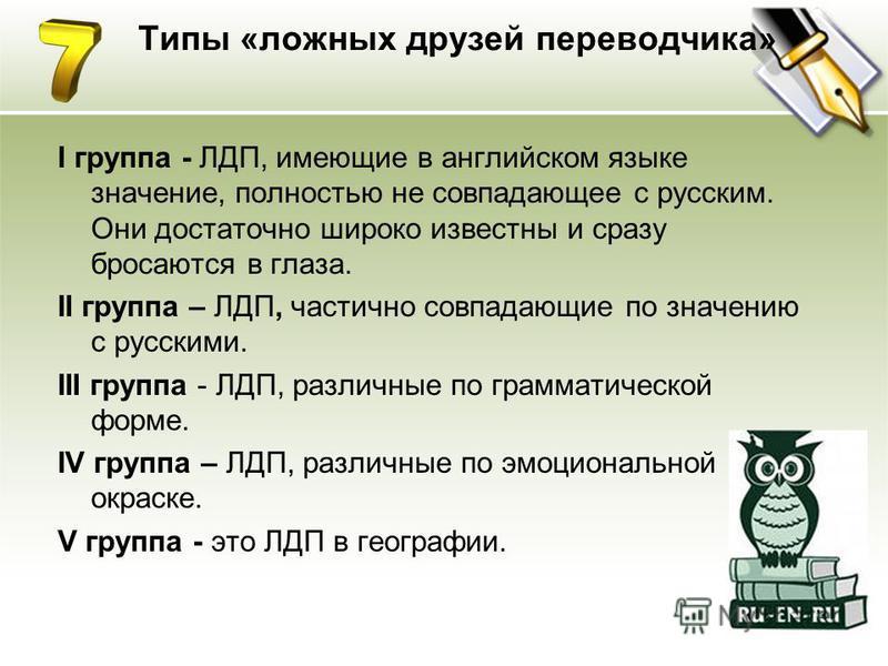 Типы «ложных друзей переводчика» I группа - ЛДП, имеющие в английском языке значение, полностью не совпадающее с русским. Они достаточно широко известны и сразу бросаются в глаза. II группа – ЛДП, частично совпадающие по значению с русскими. III груп