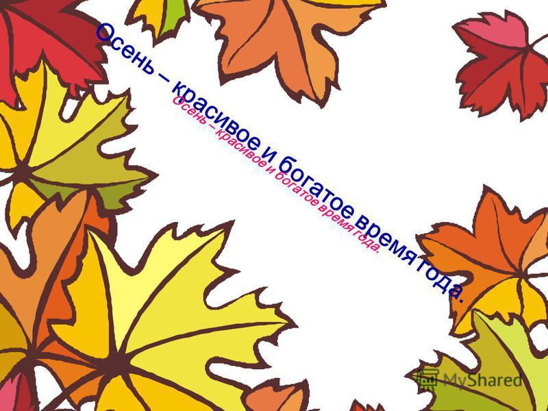 Осень – красивое и богатое время года.