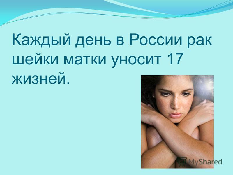 Каждый день в России рак шейки матки уносит 17 жизней.