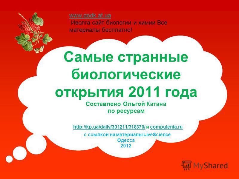 Самые странные биологические открытия 2011 года Составлено Ольгой Катана по ресурсам http://kp.ua/daily/301211/318370/ и compulenta.ru с ссылкой на материалы LiveScience Одесса 2012 http://kp.ua/daily/301211/318370/compulenta.ru www.oodk.at.ua Иволга