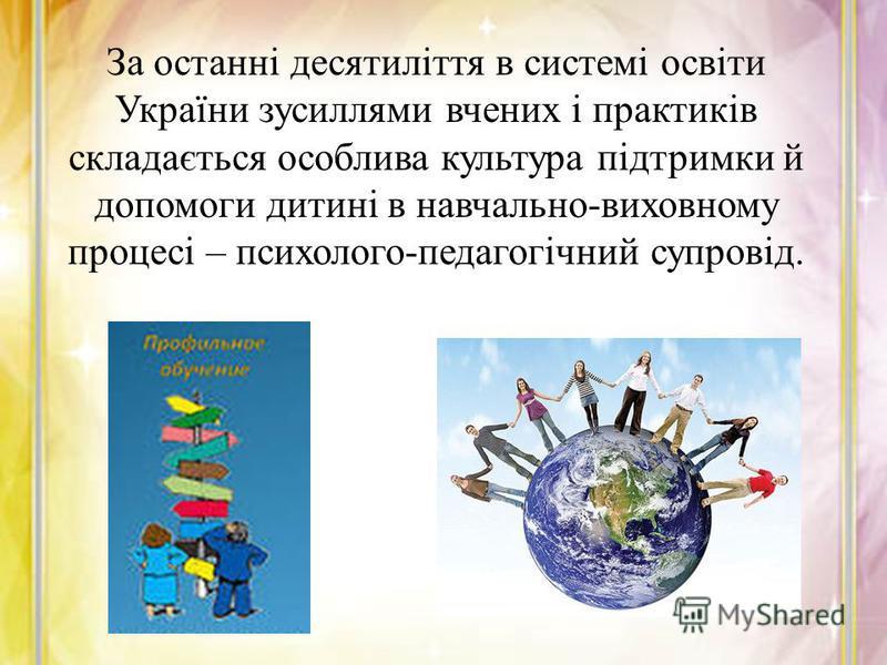 За останні десятиліття в системі освіти України зусиллями вчених і практиків складається особлива культура підтримки й допомоги дитині в навчально-виховному процесі – психолого-педагогічний супровід.