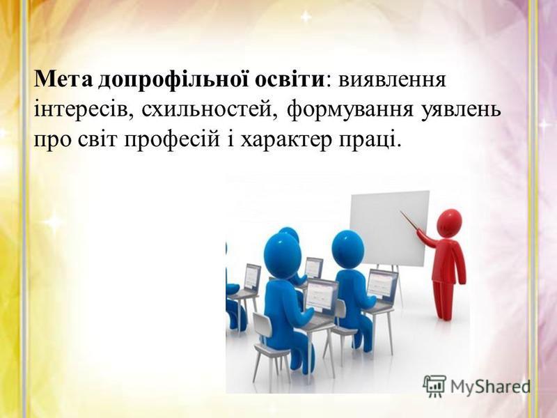Мета допрофільної освіти: виявлення інтересів, схильностей, формування уявлень про світ професій і характер праці.