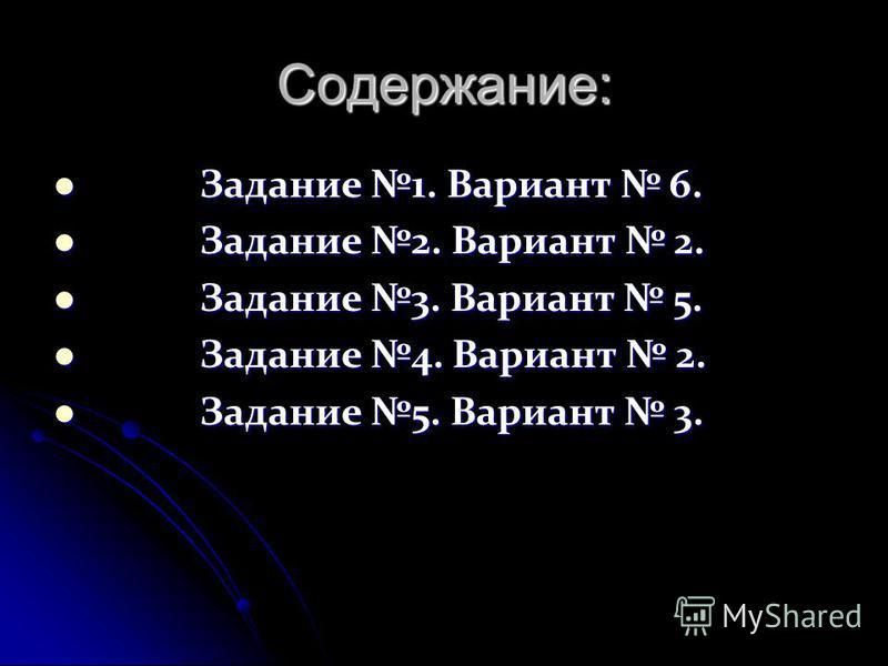 Содержание: Задание 1. Вариант 6. Задание 1. Вариант 6. Задание 2. Вариант 2. Задание 2. Вариант 2. Задание 3. Вариант 5. Задание 3. Вариант 5. Задание 4. Вариант 2. Задание 4. Вариант 2. Задание 5. Вариант 3. Задание 5. Вариант 3.