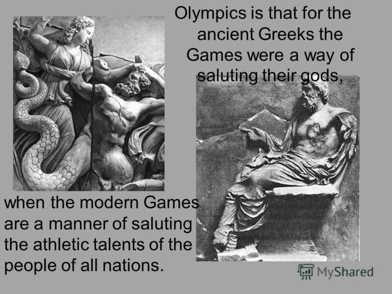 Olympics is that for the ancient Greeks the Games were a way of saluting their gods, when the modern Games are a manner of saluting the athletic talents of the people of all nations.