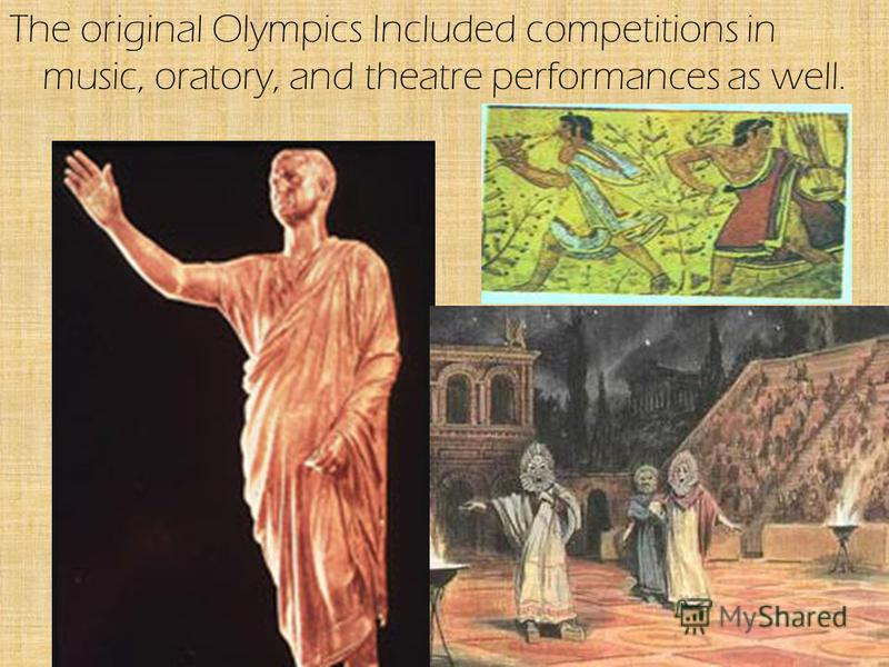 The original Olympics Included competitions in music, oratory, and theatre performances as well.