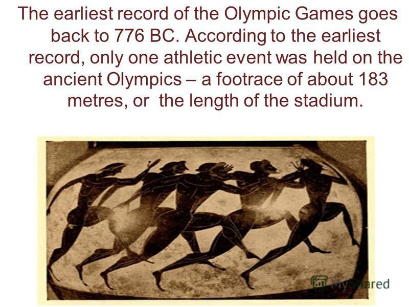 The earliest record of the Olympic Games goes back to 776 BC. According to the earliest record, only one athletic event was held on the ancient Olympics – a footrace of about 183 metres, or the length of the stadium.