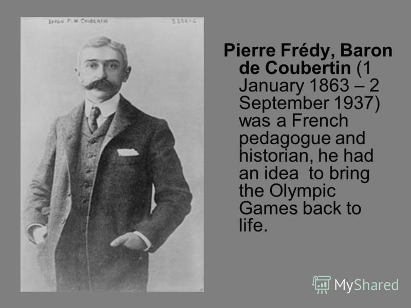 Pierre Frédy, Baron de Coubertin (1 January 1863 – 2 September 1937) was a French pedagogue and historian, he had an idea to bring the Olympic Games back to life.