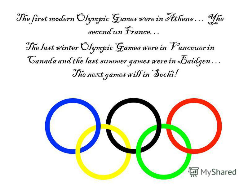 The first modern Olympic Games were in Athens … Yhe second un France… The last winter Olympic Games were in Vancouer in Canada and the last summer games were in Baidgen … The next games will in Sochi!