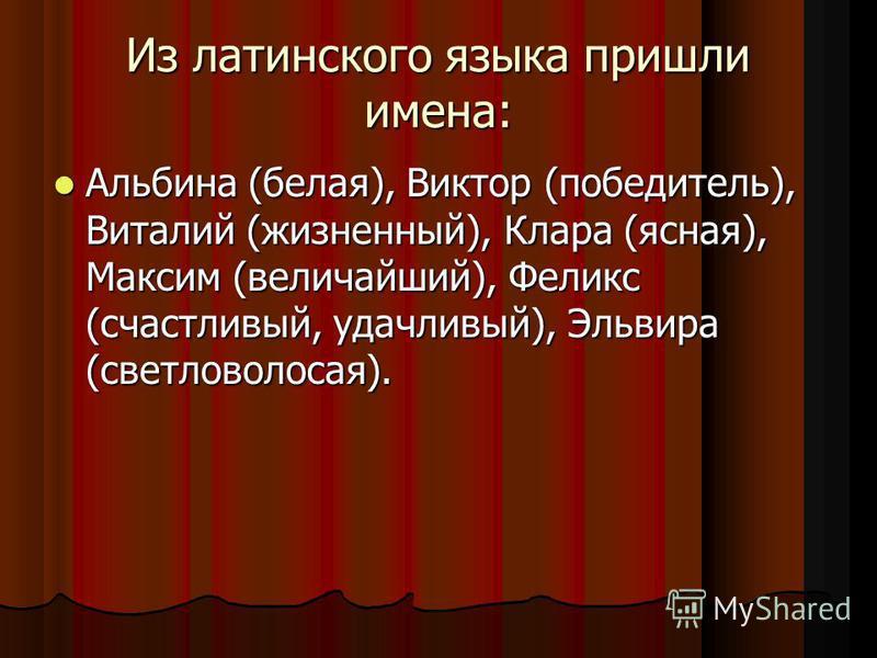 Из латинского языка пришли имена: Альбина (белая), Виктор (победитель), Виталий (жизненный), Клара (ясная), Максим (величайший), Феликс (счастливый, удачливый), Эльвира (светловолосая). Альбина (белая), Виктор (победитель), Виталий (жизненный), Клара