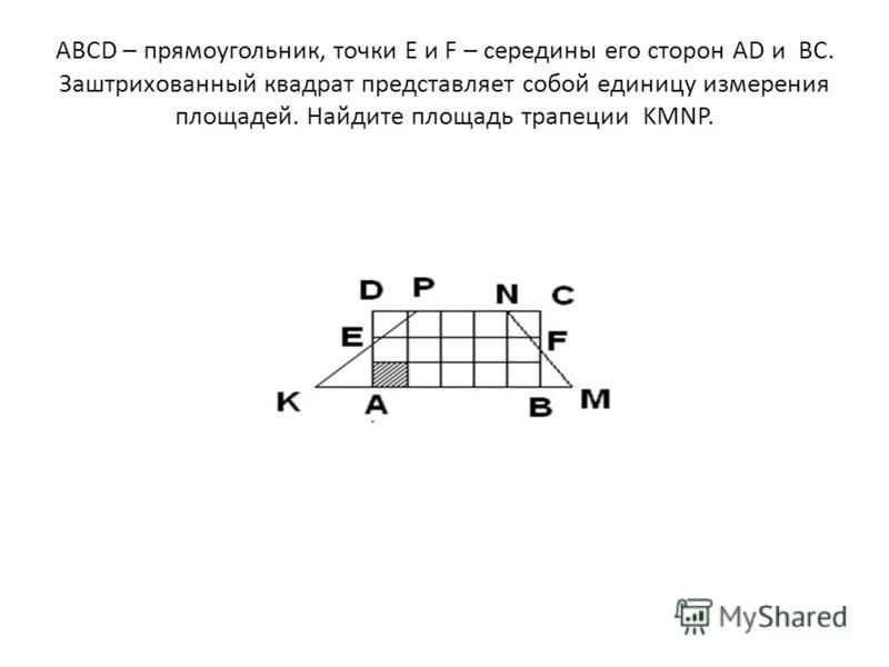 ABCD – прямоугольник, точки E и F – середины его сторон AD и BC. Заштрихованный квадрат представляет собой единицу измерения площадей. Найдите площадь трапеции KMNP.