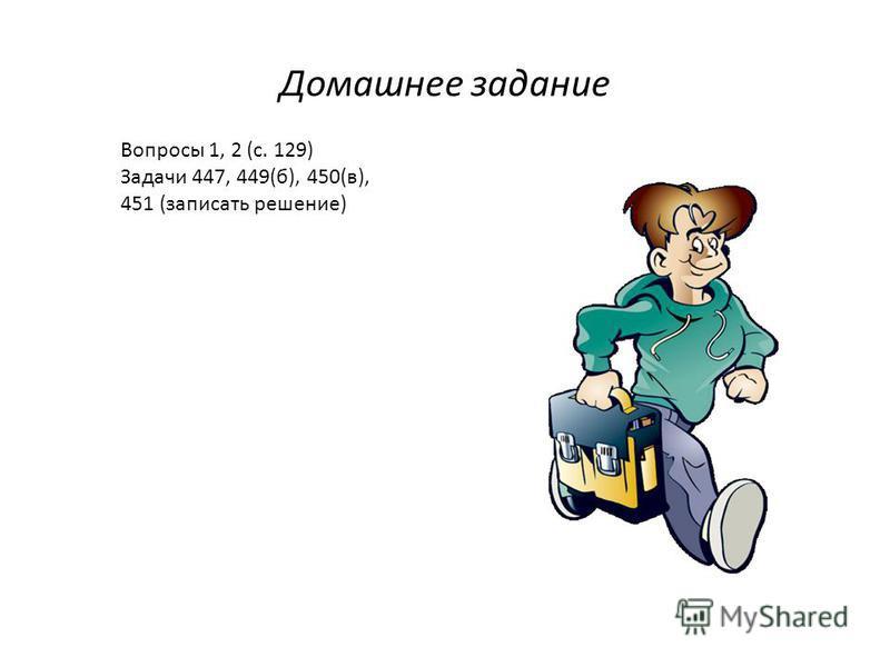 Домашнее задание Вопросы 1, 2 (с. 129) Задачи 447, 449(б), 450(в), 451 (записать решение)