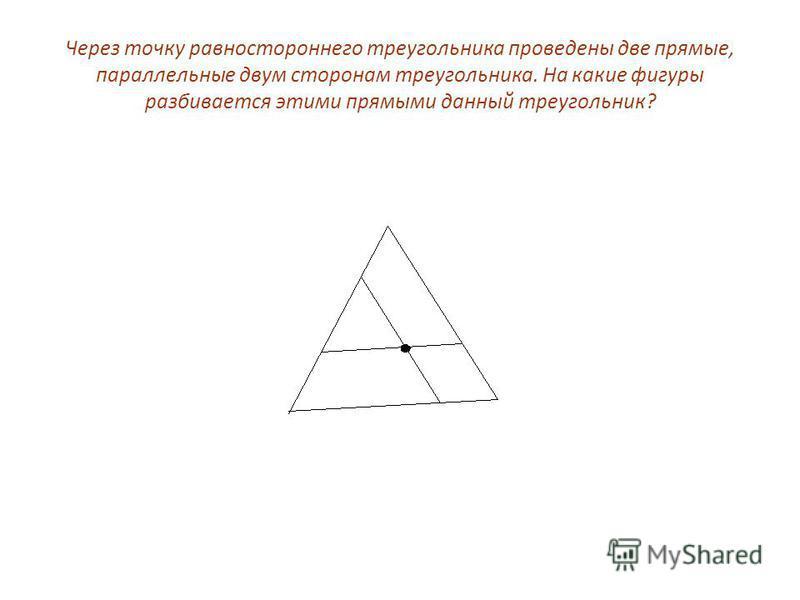 Через точку равностороннего треугольника проведены две прямые, параллельные двум сторонам треугольника. На какие фигуры разбивается этими прямыми данный треугольник?