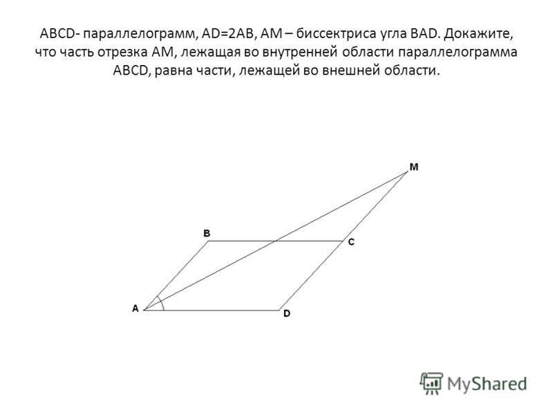 ABCD- параллелограмм, AD=2AB, AM – биссектриса угла BAD. Докажите, что часть отрезка AM, лежащая во внутренней области параллелограмма ABCD, равна части, лежащей во внешней области.