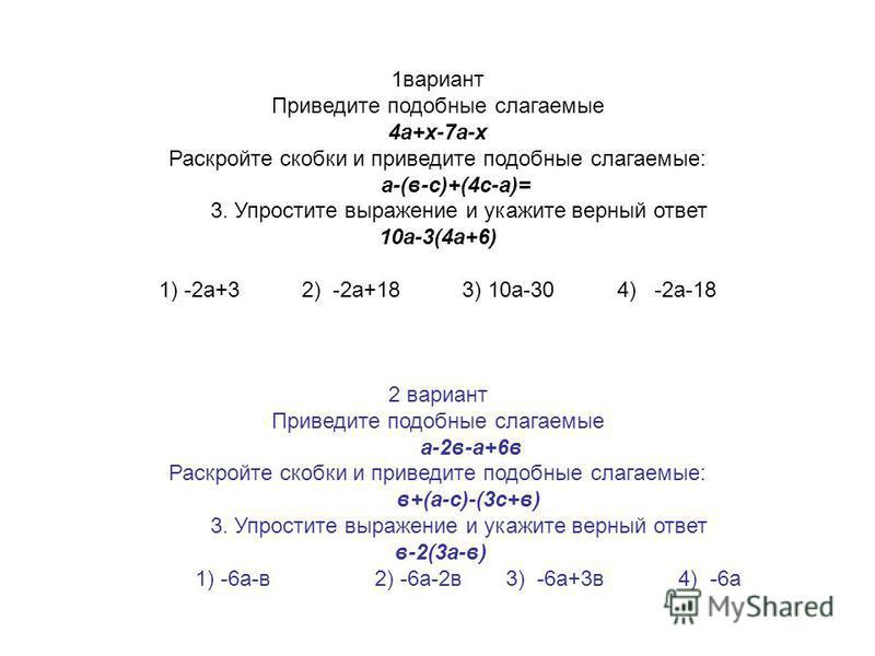 1 вариант Приведите подобные слагаемые 4 а+х-7 а-х Раскройте скобки и приведите подобные слагаемые: а-(в-с)+(4 с-а)= 3. Упростите выражение и укажите верный ответ 10 а-3(4 а+6) 1) -2 а+3 2) -2 а+18 3) 10 а-30 4) -2 а-18 2 вариант Приведите подобные с