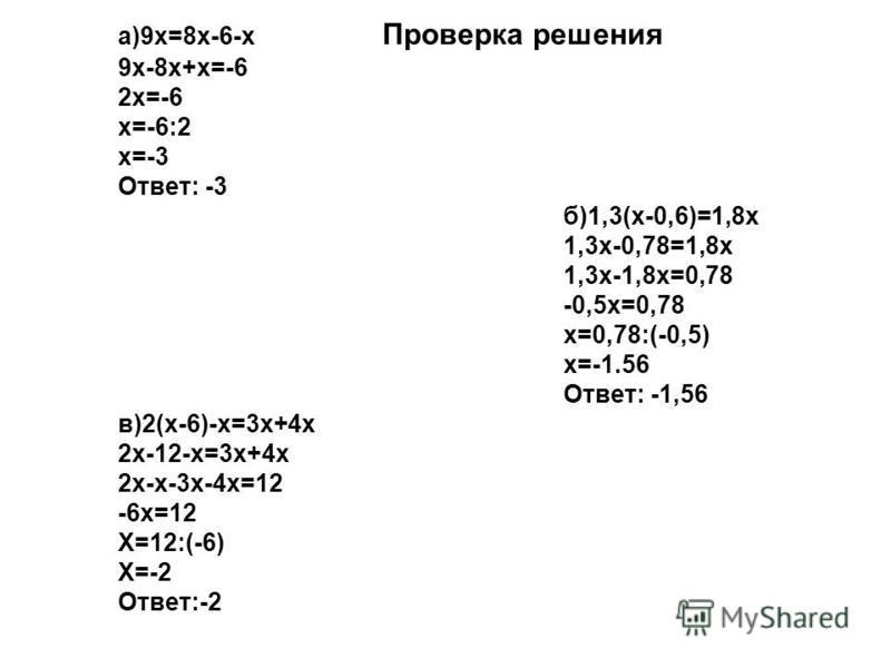 а)9 х=8 х-6-х Проверка решения 9 х-8 х+х=-6 2 х=-6 х=-6:2 х=-3 Ответ: -3 б)1,3(х-0,6)=1,8 х 1,3 х-0,78=1,8 х 1,3 х-1,8 х=0,78 -0,5 х=0,78 х=0,78:(-0,5) х=-1.56 Ответ: -1,56 в)2(х-6)-х=3 х+4 х 2 х-12-х=3 х+4 х 2 х-х-3 х-4 х=12 -6 х=12 Х=12:(-6) Х=-2 О