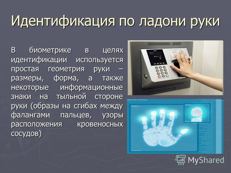 Идентификация по ладони руки В биометрике в целях идентификации используется простая геометрия руки – размеры, форма, а также некоторые информационные знаки на тыльной стороне руки (образы на сгибах между фалангами пальцев, узоры расположения кровено