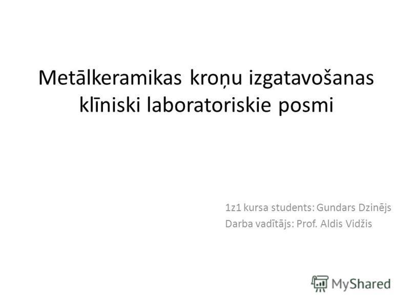 Metālkeramikas kroņu izgatavošanas klīniski laboratoriskie posmi 1z1 kursa students: Gundars Dzinējs Darba vadītājs: Prof. Aldis Vidžis