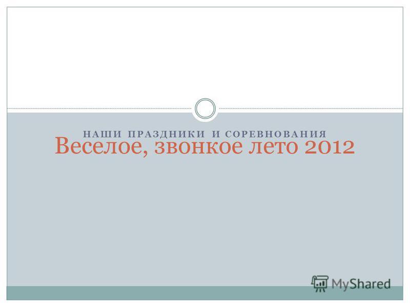 НАШИ ПРАЗДНИКИ И СОРЕВНОВАНИЯ Веселое, звонкое лето 2012