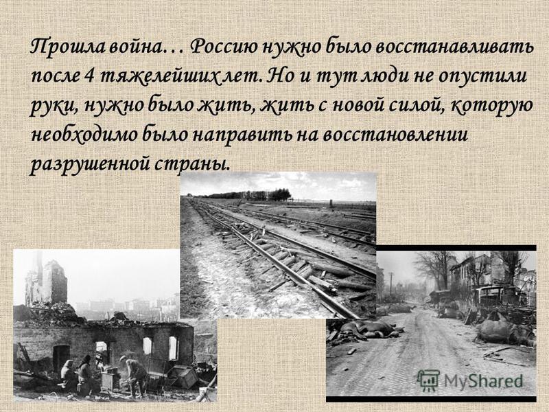 Прошла война… Россию нужно было восстанавливать после 4 тяжелейших лет. Но и тут люди не опустили руки, нужно было жить, жить с новой силой, которую необходимо было направить на восстановлении разрушенной страны.