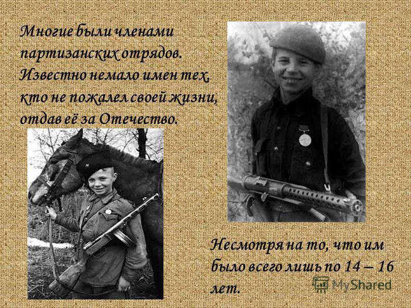 Многие были членами партизанских отрядов. Известно немало имен тех, кто не пожалел своей жизни, отдав её за Отечество. Несмотря на то, что им было всего лишь по 14 – 16 лет.