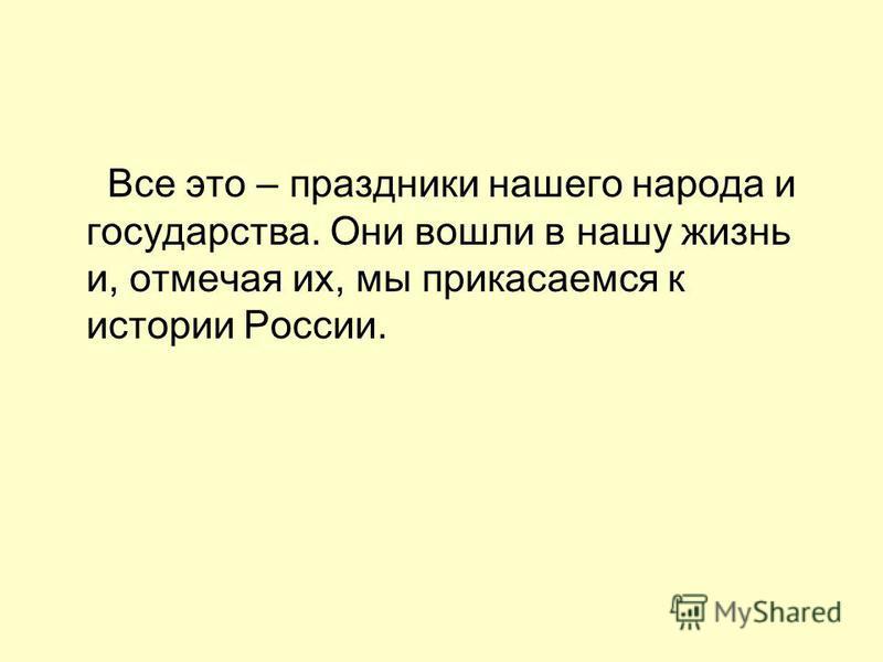 Все это – праздники нашего народа и государства. Они вошли в нашу жизнь и, отмечая их, мы прикасаемся к истории России.