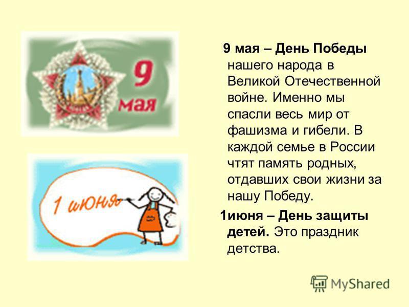 9 мая – День Победы нашего народа в Великой Отечественной войне. Именно мы спасли весь мир от фашизма и гибели. В каждой семье в России чтят память родных, отдавших свои жизни за нашу Победу. 1 июня – День защиты детей. Это праздник детства.