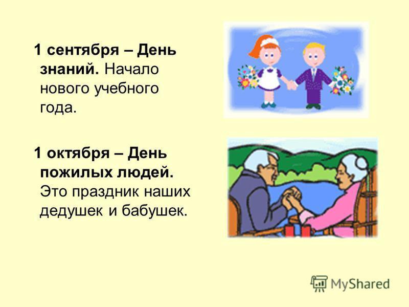 1 сентября – День знаний. Начало нового учебного года. 1 октября – День пожилых людей. Это праздник наших дедушек и бабушек.