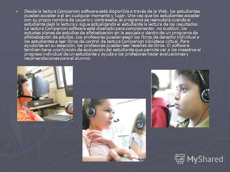 Desde la lectura Companion software está disponible a través de la Web, los estudiantes pueden acceder a él en cualquier momento y lugar. Una vez que los estudiantes acceder con su propio nombre de usuario y contraseña, el programa se reanudará cuand