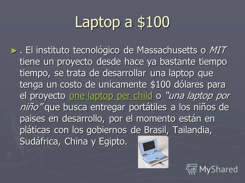 Laptop a $100. El instituto tecnológico de Massachusetts o MIT tiene un proyecto desde hace ya bastante tiempo tiempo, se trata de desarrollar una laptop que tenga un costo de unicamente $100 dólares para el proyecto one laptop per child o una laptop