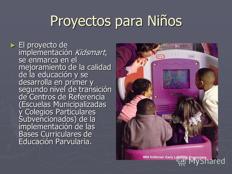 Proyectos para Niños El proyecto de implementación Kidsmart, se enmarca en el mejoramiento de la calidad de la educación y se desarrolla en primer y segundo nivel de transición de Centros de Referencia (Escuelas Municipalizadas y Colegios Particulare