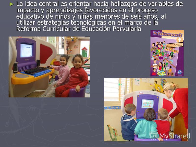 La idea central es orientar hacia hallazgos de variables de impacto y aprendizajes favorecidos en el proceso educativo de niños y niñas menores de seis años, al utilizar estrategias tecnológicas en el marco de la Reforma Curricular de Educación Parvu