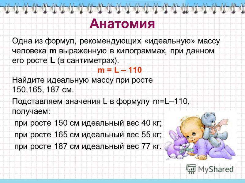 Анатомия Одна из формул, рекомендующих «идеальную» массу человека m выраженную в килограммах, при данном его росте L (в сантиметрах). m = L – 110 Найдите идеальную массу при росте 150,165, 187 см. Подставляем значения L в формулу m=L–110, получаем: п