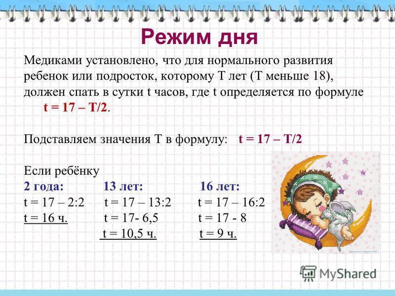 Режим дня Медиками установлено, что для нормального развития ребенок или подросток, которому Т лет (Т меньше 18), должен спать в сутки t часов, где t определяется по формуле t = 17 – Т/2. Подставляем значения Т в формулу: t = 17 – Т/2 Если ребёнку 2