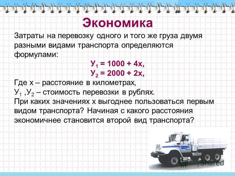 Экономика Затраты на перевозку одного и того же груза двумя разными видами транспорта определяются формулами: У 1 = 1000 + 4 х, У 2 = 2000 + 2 х, Где х – расстояние в километрах, У 1,У 2 – стоимость перевозки в рублях. При каких значениях х выгоднее