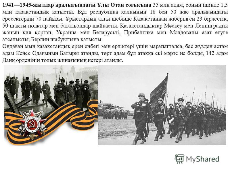 19411945-жилдар аралығындағы Ұлы Отан соғысына 35 млн адам, соның ішінде 1,5 млн қазақстандық қартисты. Бұл республика халқының 18 бен 50 жас аралығындағы ересектердің 70 пайызы. Ұрыстардың алғы шебінде Қазақстаннан жіберілген 23 бірлестік, 50 шақты