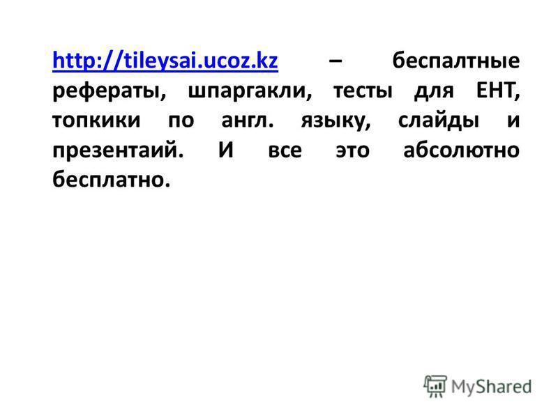 http://tileysai.ucoz.kzhttp://tileysai.ucoz.kz – бесплатные рефераты, шпаргалки, тесты для ЕНТ, топики по англ. языку, слайды и презентаций. И все это абсолютно бесплатно.