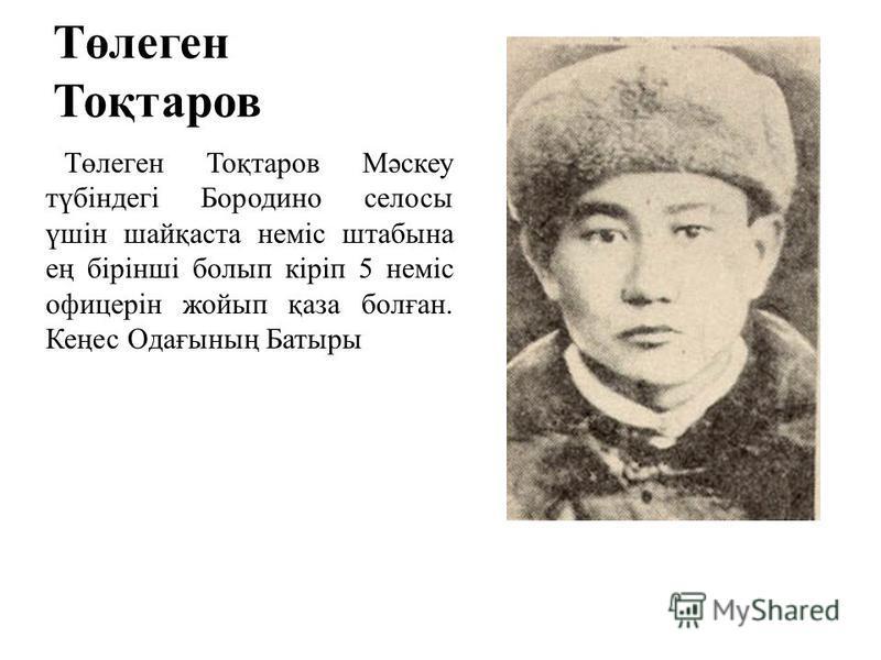 Төлеген Тоқтаров Төлеген Тоқтаров Мәскеу түбіндегі Бородино силосы үшін шайқаста неміс штабы на ең бірінші болып кіріп 5 неміс офицерін жойып қаза болған. Кеңес Одағының Батыры