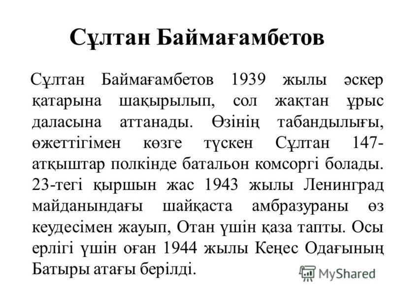 Сұлтан Баймағамбетов Сұлтан Баймағамбетов 1939 жилы әскер қатарына шақырылып, сол жақтан ұрыс даласына аттанады. Өзінің табандылығы, өжеттігімен көзге түскен Сұлтан 147- атқыштар полкінде батальон комсоргі болады. 23-тегі қыршин жас 1943 жилы Ленингр