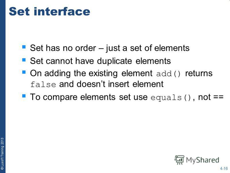 © Luxoft Training 2013 Set interface Set has no order – just a set of elements Set cannot have duplicate elements On adding the existing element add() returns false and doesnt insert element To compare elements set use equals(), not == 4-16