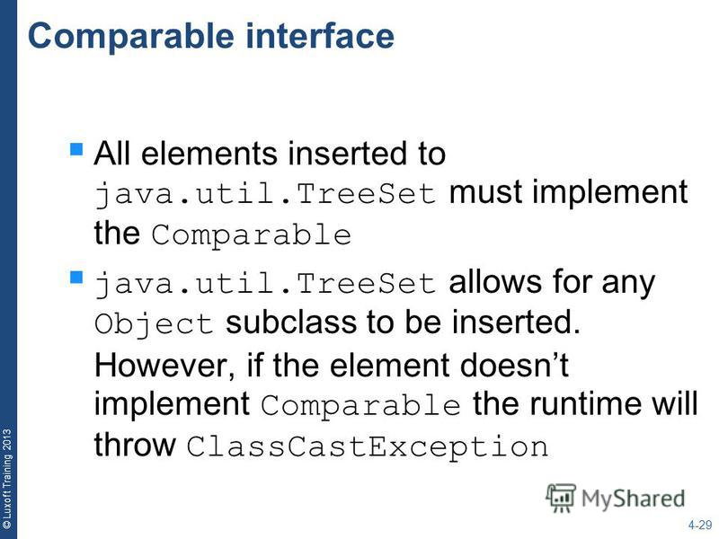 © Luxoft Training 2013 Comparable interface All elements inserted to java.util.TreeSet must implement the Comparable java.util.TreeSet allows for any Object subclass to be inserted. However, if the element doesnt implement Comparable the runtime will