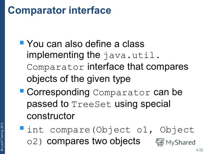 © Luxoft Training 2013 Comparator interface You can also define a class implementing the java.util. Comparator interface that compares objects of the given type Corresponding Comparator can be passed to TreeSet using special constructor int compare(O