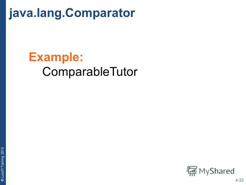© Luxoft Training 2013 Example: ComparableTutor java.lang.Comparator 4-35