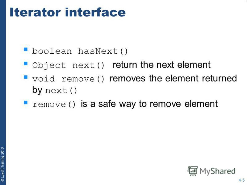 © Luxoft Training 2013 Iterator interface boolean hasNext() Object next() return the next element void remove() removes the element returned by next() remove() is a safe way to remove element 4-5